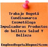Trabajo Bogotá Cundinamarca Cosmetóloga Impulsadoras Productos de belleza Salud Y Belleza