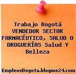 Trabajo Bogotá VENDEDOR SECTOR FARMACÉUTICO, SALUD O DROGUERÍAS Salud Y Belleza