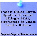 Trabajo Empleo Bogotá Agente call center bilingue &8211; experiencia en ventas Salud Y Belleza