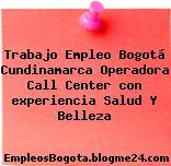 Trabajo Empleo Bogotá Cundinamarca Operadora Call Center con experiencia Salud Y Belleza