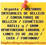 Urgente / ASESORAS INTEGRALES DE BELLEZA / CONSULTORAS DE BELLEZA / COSMÉTICOS &8211; y / GRAN OPORTUNIDAD LABORAL / LUNES 23 DE JULIO / CHIA / FONTANAR/