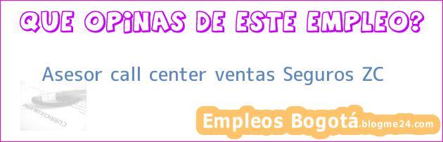 Asesor call center ventas Seguros ZC