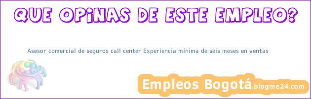 Asesor comercial de seguros call center – Experiencia mínima de seis meses en ventas