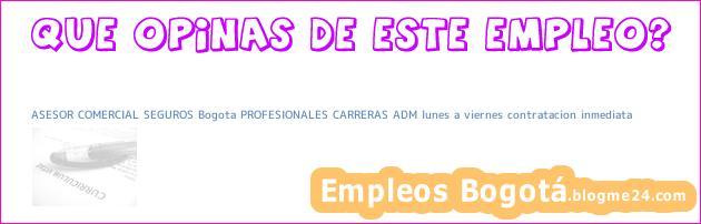 ASESOR COMERCIAL SEGUROS Bogota PROFESIONALES CARRERAS ADM lunes a viernes contratacion inmediata