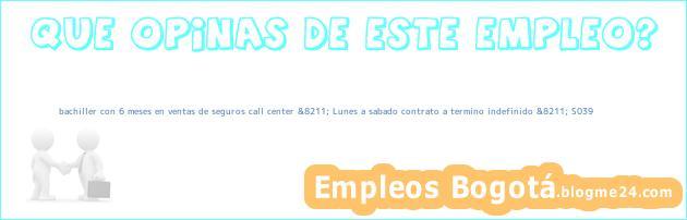 bachiller con 6 meses en ventas de seguros call center &8211; Lunes a sabado contrato a termino indefinido &8211; S039