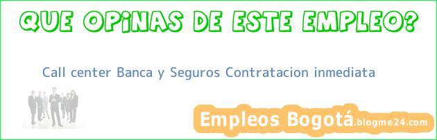 Call center Banca y Seguros Contratacion inmediata