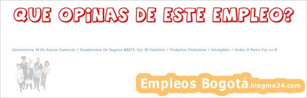 Convocatoria 14 De Asesor Comercial / Suramericana De Seguros &8211; Ojo 20 Vacantes / Productos Financieros / Intangibles / Oviles O Punto Fijo en B