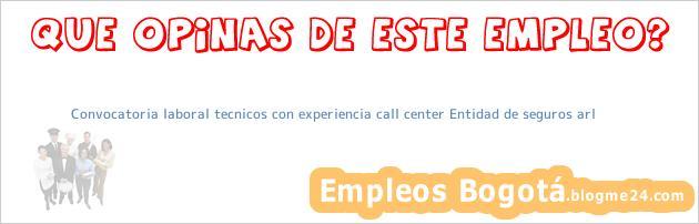 Convocatoria laboral tecnicos con experiencia call center Entidad de seguros arl