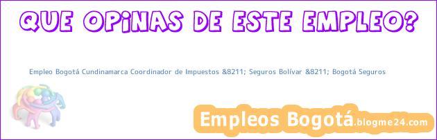 Empleo Bogotá Cundinamarca Coordinador de Impuestos &8211; Seguros Bolívar &8211; Bogotá Seguros