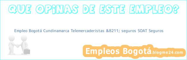 Empleo Bogotá Cundinamarca Telemercaderistas &8211; seguros SOAT Seguros