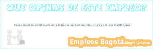 Trabajo Bogotá agente call center venta de seguros inmediato presentarse el día 21 de junio de 2019 Seguros