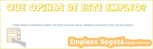 Trabajo Bogotá Cundinamarca agente call center venta de seguros inmediato presentarse el día 2 de julio Seguros