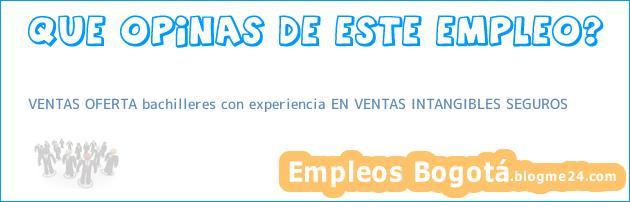 VENTAS OFERTA bachilleres con experiencia EN VENTAS INTANGIBLES SEGUROS