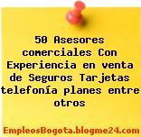 50 Asesores comerciales con Experiencia en venta de Seguros Tarjetas telefonía planes entre otros
