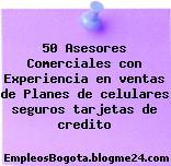 50 Asesores Comerciales con Experiencia en ventas de Planes de celulares seguros tarjetas de credito