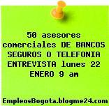 50 asesores comerciales DE BANCOS SEGUROS O TELEFONIA ENTREVISTA lunes 22 ENERO 9 am