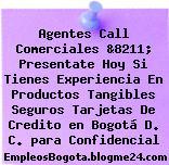 Agentes Call Comerciales &8211; Presentate Hoy Si Tienes Experiencia En Productos Tangibles Seguros Tarjetas De Credito en Bogotá D. C. para Confidencial