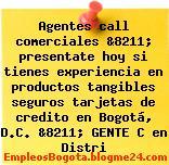 Agentes call comerciales &8211; presentate hoy si tienes experiencia en productos tangibles seguros tarjetas de credito en Bogotá, D.C. &8211; GENTE C en Distri