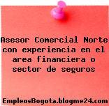 Asesor Comercial Norte con experiencia en el area financiera o sector de seguros