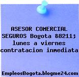 ASESOR COMERCIAL SEGUROS Bogota &8211; lunes a viernes contratacion inmediata