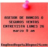 ASESOR DE BANCOS O SEGUROS VENTAS ENTREVISTA LUNES 26 marzo 9 am