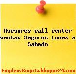 Asesores call center ventas Seguros Lunes a Sabado