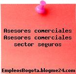 Asesores comerciales Asesores comerciales sector seguros