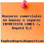 Asesores comerciales en bancos o seguros ENTREVISTA LUNES …, Bogotá D.C