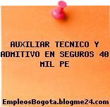 AUXILIAR TECNICO Y ADMITIVO EN SEGUROS 40 MIL PE