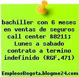 bachiller con 6 meses en ventas de seguros call center &8211; Lunes a sabado contrato a termino indefinido (RGF.471)