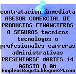 contratacion inmediata ASESOR COMERCIAL DE PRODUCTOS FINANCIEROS O SEGUROS tecnicos tecnologos o profesionales carreras administrativas PRESENTARSE MARTES 14 AGOSTO 8 AM