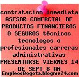 contratacion inmediata ASESOR COMERCIAL DE PRODUCTOS FINANCIEROS O SEGUROS técnicos tecnologos o profesionales carreras administrativas PRESENTARSE VIERNES 14 DE SEPT 8 AM