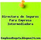 Directora de Seguros Para Empresa Intermediadora