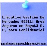 Ejecutivo Gestión De Mercados &8211; Area Seguros en Bogotá D. C. para Confidencial