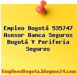 Empleo Bogotá 535747 Asesor Banca Seguros Bogotá Y Periferia Seguros