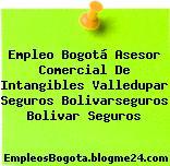 Empleo Bogotá Asesor Comercial De Intangibles Valledupar Seguros Bolivarseguros Bolivar Seguros