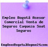 Empleo Bogotá Asesor Comercial Venta de Seguros Caqueza Soat Seguros