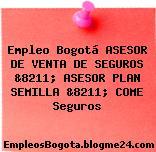 Empleo Bogotá ASESOR DE VENTA DE SEGUROS &8211; ASESOR PLAN SEMILLA &8211; COME Seguros