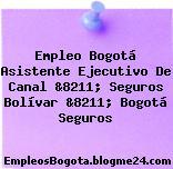 Empleo Bogotá Asistente Ejecutivo De Canal &8211; Seguros Bolívar &8211; Bogotá Seguros
