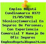 Empleo Bogotá Cundinamarca 0372 21/05/2021 Técnico:Comercial En Seguros De Personas, Con Experiencia Comercial Y Manejo De Ofic Seguros