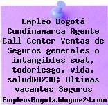 Empleo Bogotá Cundinamarca Agente Call Center Ventas de Seguros generales o intangibles soat, todoriesgo, vida, salud&8230; Ultimas vacantes Seguros