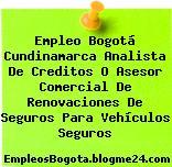 Empleo Bogotá Cundinamarca Analista De Creditos O Asesor Comercial De Renovaciones De Seguros Para Vehículos Seguros