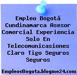 Empleo Bogotá Cundinamarca Asesor Comercial Experiencia Solo En Telecomunicasiones Claro Tigo Seguros Seguros