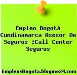 Empleo Bogotá Cundinamarca Asesor De Seguros :Call Center Seguros