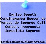 Empleo Bogotá Cundinamarca Asesor de Ventas de Seguros Call Center, respuesta inmediata Seguros