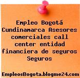 Empleo Bogotá Cundinamarca Asesores comerciales call center entidad financiera de seguros Seguros