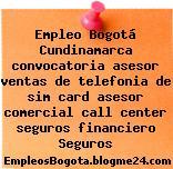 Empleo Bogotá Cundinamarca convocatoria asesor ventas de telefonia de sim card asesor comercial call center seguros financiero Seguros