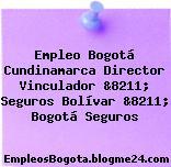 Empleo Bogotá Cundinamarca Director Vinculador &8211; Seguros Bolívar &8211; Bogotá Seguros