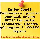 Empleo Bogotá Cundinamarca Ejecutivo comercial Externo &8211; Exp sector financiero, libranza y/o seguros | (XY-123) Seguros