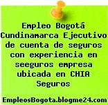 Empleo Bogotá Cundinamarca Ejecutivo de cuenta de seguros con experiencia en seeguros empresa ubicada en CHIA Seguros
